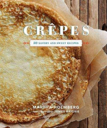 Crepes: 50 savory and sweet recipes